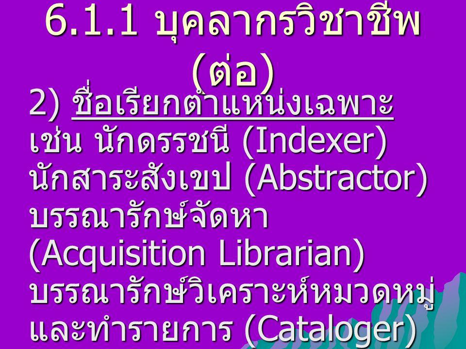 6.1.1 บุคลากรวิชาชีพ ( ต่อ ) 2) ชื่อเรียกตำแหน่งเฉพาะ เช่น นักดรรชนี (Indexer) นักสาระสังเขป (Abstractor) บรรณารักษ์จัดหา (Acquisition Librarian) บรรณ