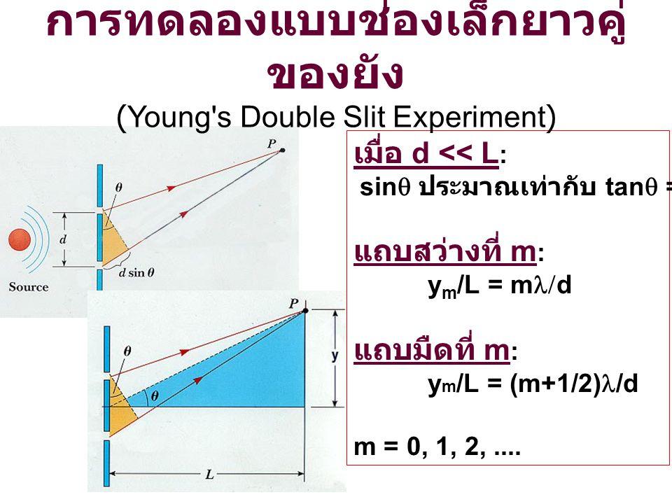 เมื่อ d << L :  sin  ประมาณเท่ากับ tan  = y/L แถบสว่างที่ m : y m /L = m  d แถบมืดที่ m : y m /L = (m+1/2) /d m = 0, 1, 2,.... การทดลองแบบช่องเล็ก