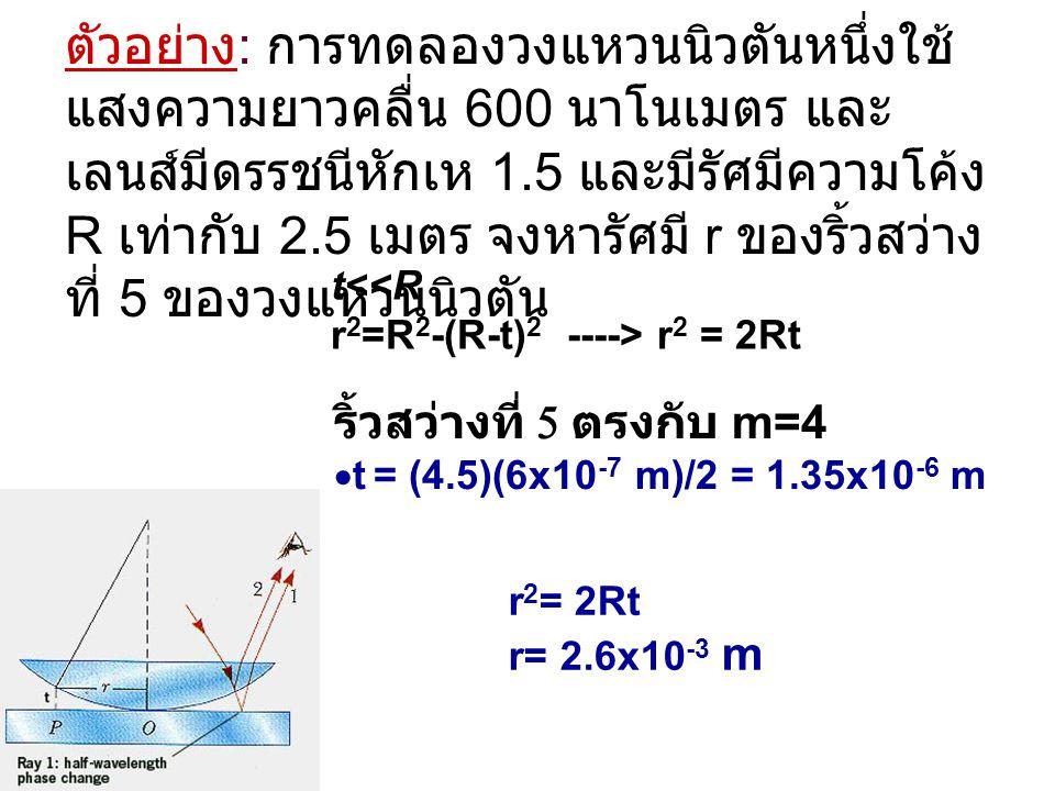 ตัวอย่าง : การทดลองวงแหวนนิวตันหนึ่งใช้ แสงความยาวคลื่น 600 นาโนเมตร และ เลนส์มีดรรชนีหักเห 1.5 และมีรัศมีความโค้ง R เท่ากับ 2.5 เมตร จงหารัศมี r ของร