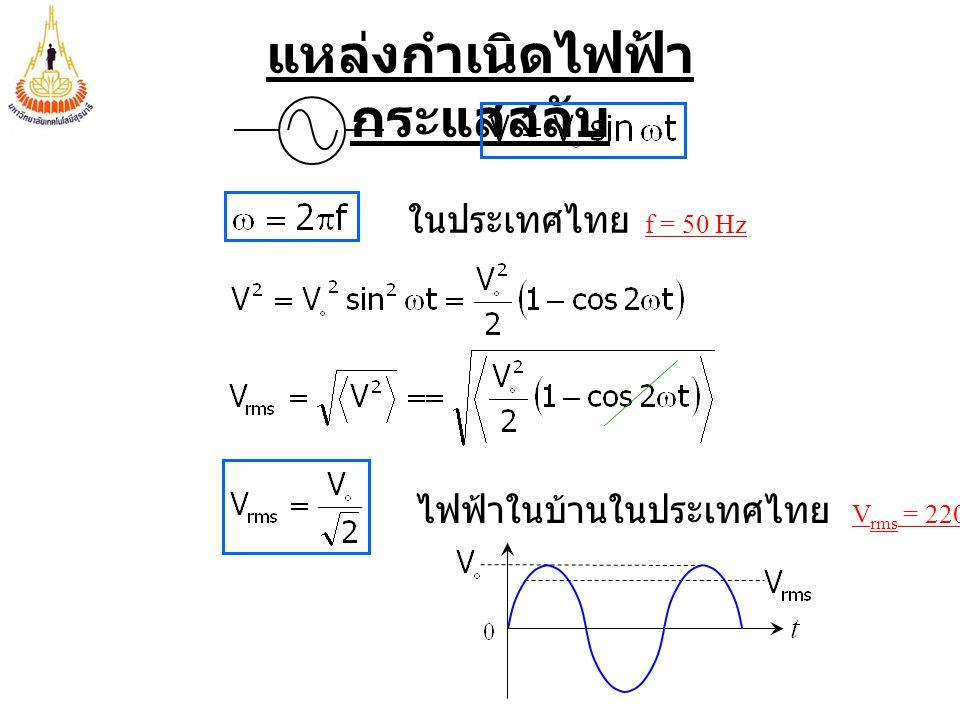 แหล่งกำเนิดไฟฟ้า กระแสสลับ ในประเทศไทย f = 50 Hz ไฟฟ้าในบ้านในประเทศไทย V rms = 220 V