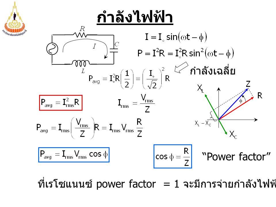 กำลังเฉลี่ย กำลังไฟฟ้า ที่เรโซแนนซ์ power factor = 1 จะมีการจ่ายกำลังไฟฟ้าได้สูงสุด Power factor