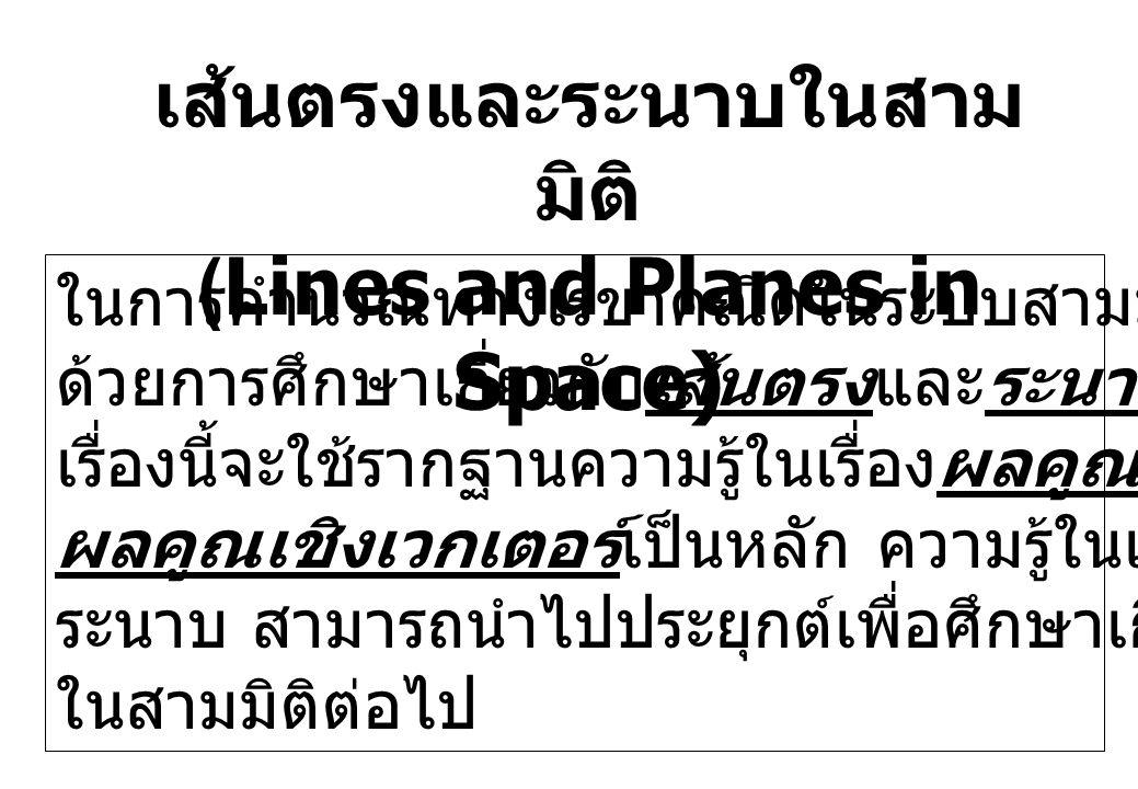 เส้นตรงและระนาบในสาม มิติ (Lines and Planes in Space) ในการคำนวณทางเรขาคณิตในระบบสามมิติมักจะเริ่มต้น ด้วยการศึกษาเกี่ยวกับเส้นตรงและระนาบ โดยในการศึก