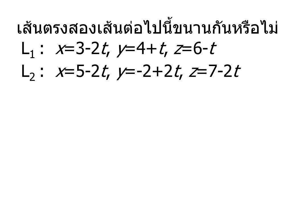 เส้นตรงสองเส้นต่อไปนี้ขนานกันหรือไม่ L 1 : x=3-2t, y=4+t, z=6-t L 2 : x=5-2t, y=-2+2t, z=7-2t