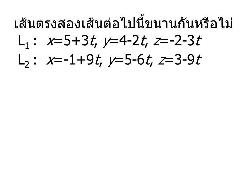 เส้นตรงสองเส้นต่อไปนี้ขนานกันหรือไม่ L 1 : x=5+3t, y=4-2t, z=-2-3t L 2 : x=-1+9t, y=5-6t, z=3-9t