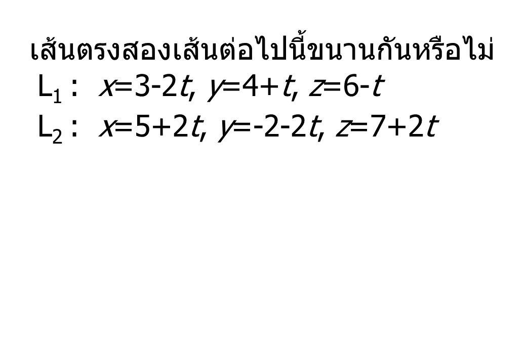 เส้นตรงสองเส้นต่อไปนี้ขนานกันหรือไม่ L 1 : x=3-2t, y=4+t, z=6-t L 2 : x=5+2t, y=-2-2t, z=7+2t