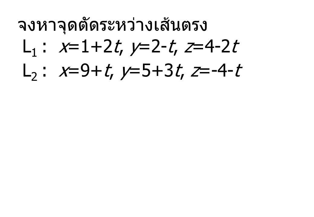 จงหาจุดตัดระหว่างเส้นตรง L 1 : x=1+2t, y=2-t, z=4-2t L 2 : x=9+t, y=5+3t, z=-4-t