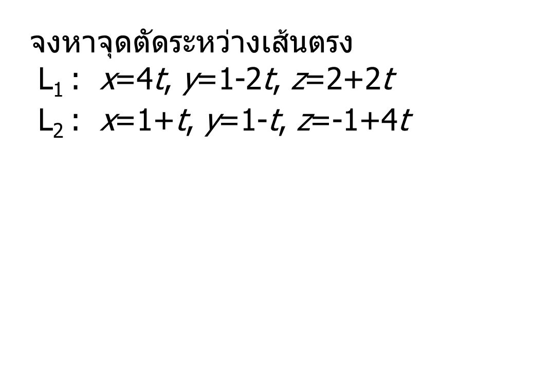 จงหาจุดตัดระหว่างเส้นตรง L 1 : x=4t, y=1-2t, z=2+2t L 2 : x=1+t, y=1-t, z=-1+4t