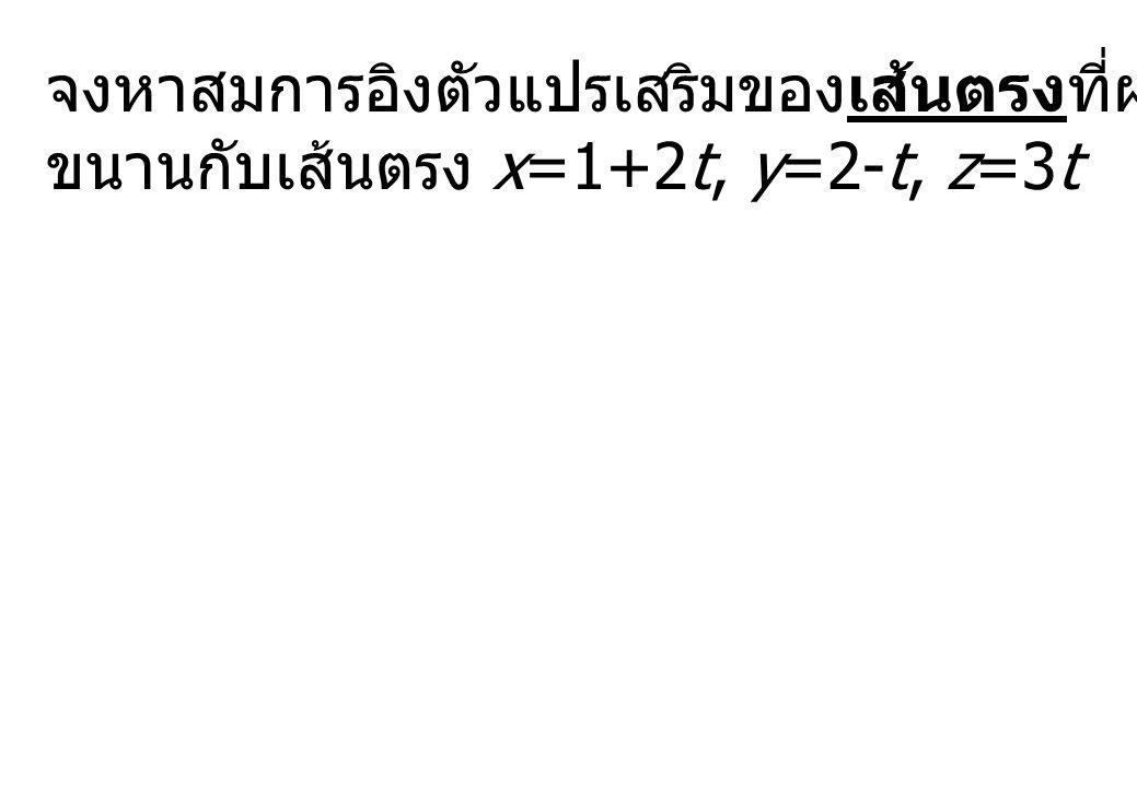 จงหาสมการอิงตัวแปรเสริมของเส้นตรงที่ผ่านจุด (3,-2,-1) และ ขนานกับเส้นตรง x=1+2t, y=2-t, z=3t