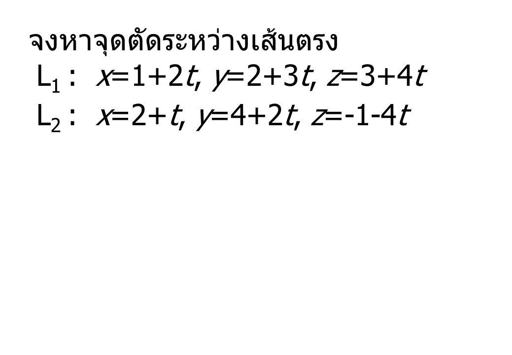 จงหาจุดตัดระหว่างเส้นตรง L 1 : x=1+2t, y=2+3t, z=3+4t L 2 : x=2+t, y=4+2t, z=-1-4t