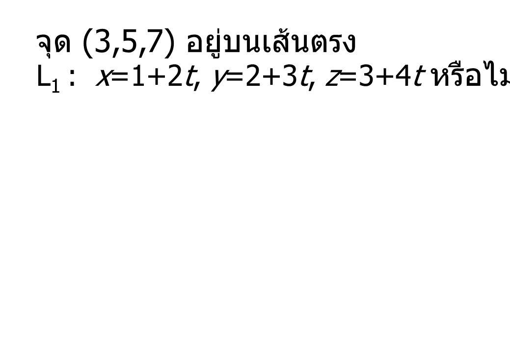 จุด (3,5,7) อยู่บนเส้นตรง L 1 : x=1+2t, y=2+3t, z=3+4t หรือไม่ ?