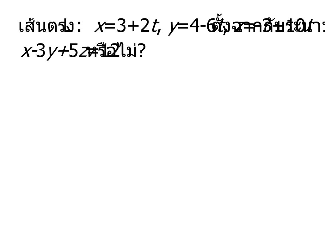 เส้นตรง L : x=3+2t, y=4-6t, z=-3+10t ตั้งฉากกับระนาบ x-3y+5z=12 หรือไม่ ?