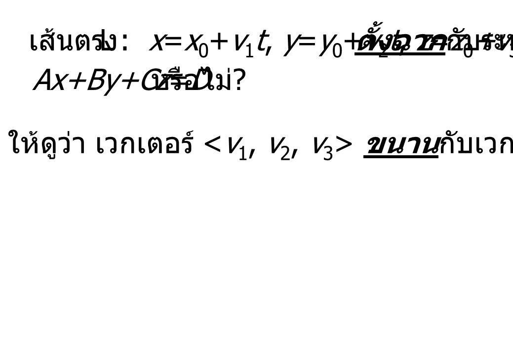 ให้ดูว่า เวกเตอร์ ขนานกับเวกเตอร์ หรือไม่ ? เส้นตรง L : x=x 0 +v 1 t, y=y 0 +v 2 t, z=z 0 +v 3 t ตั้งฉากกับระนาบ Ax+By+Cz=D หรือไม่ ?