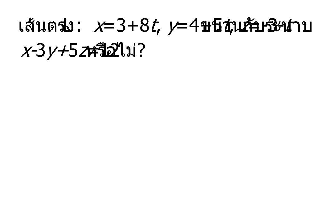 เส้นตรง L : x=3+8t, y=4+5t, z=-3-t ขนานกับระนาบ x-3y+5z=12 หรือไม่ ?