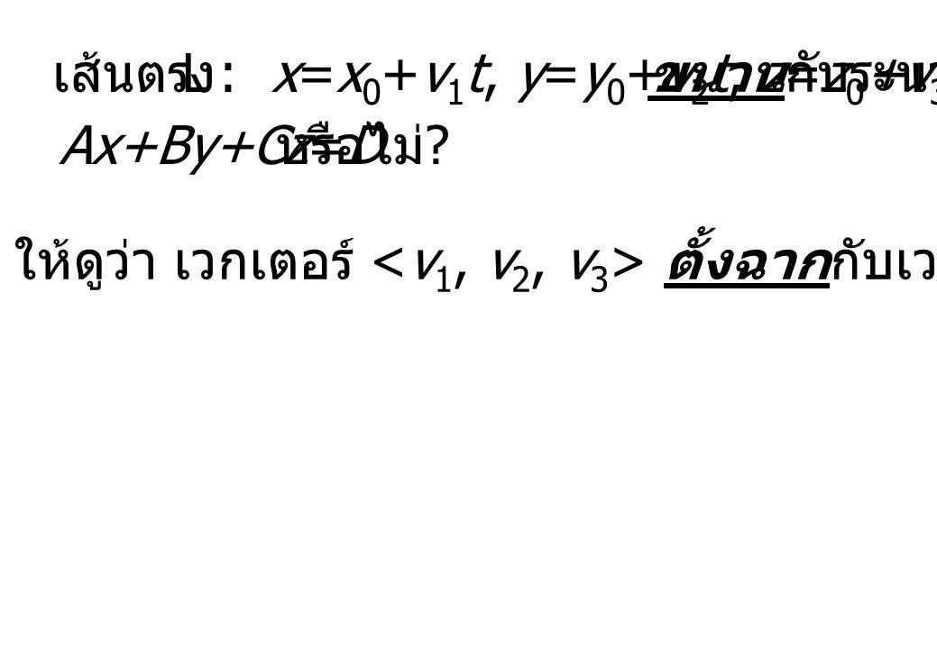 ให้ดูว่า เวกเตอร์ ตั้งฉากกับเวกเตอร์ หรือไม่ ? เส้นตรง L : x=x 0 +v 1 t, y=y 0 +v 2 t, z=z 0 +v 3 t ขนานกับระนาบ Ax+By+Cz=D หรือไม่ ?