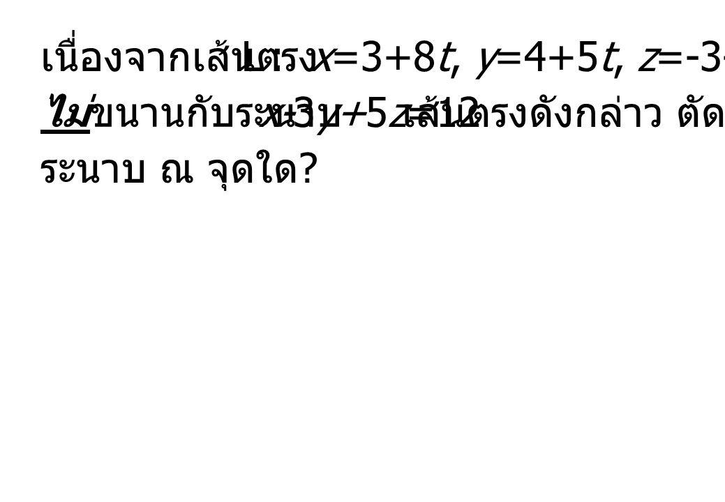เนื่องจากเส้นตรง L : x=3+8t, y=4+5t, z=-3-t ไม่ขนานกับระนาบ x-3y+5z=12 เส้นตรงดังกล่าว ตัดกับ ระนาบ ณ จุดใด ?
