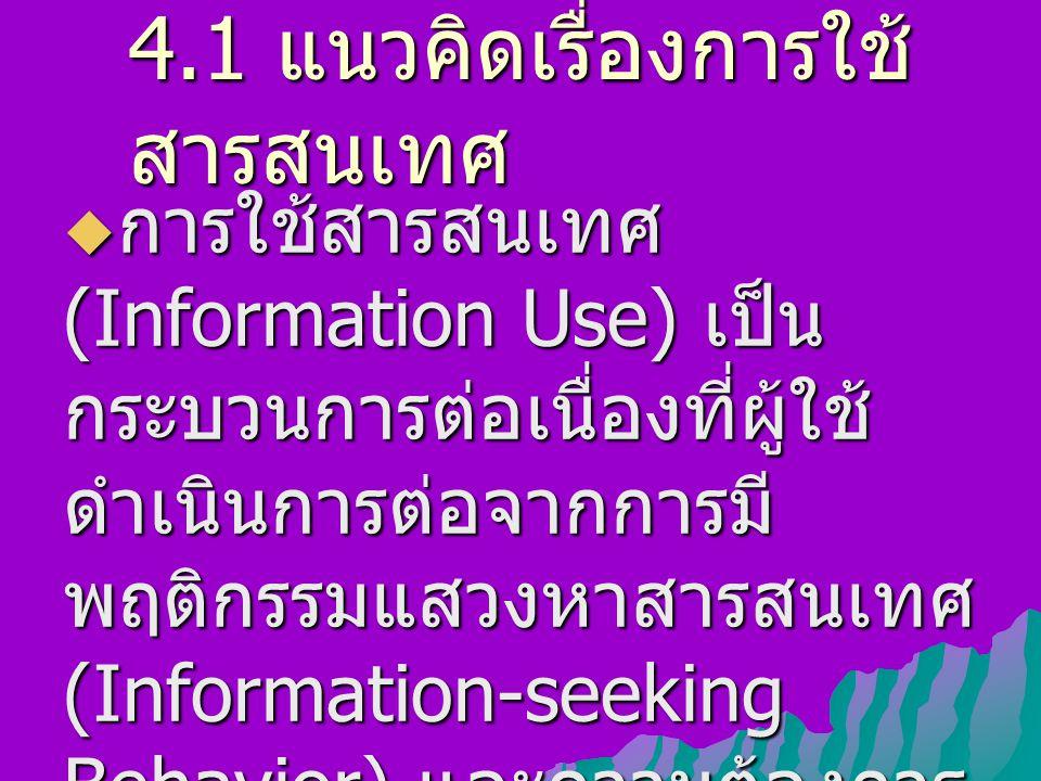 4.1 แนวคิดเรื่องการใช้ สารสนเทศ  การใช้สารสนเทศ (Information Use) เป็น กระบวนการต่อเนื่องที่ผู้ใช้ ดำเนินการต่อจากการมี พฤติกรรมแสวงหาสารสนเทศ (Information-seeking Behavior) และความต้องการ สารสนเทศ (Information Need)
