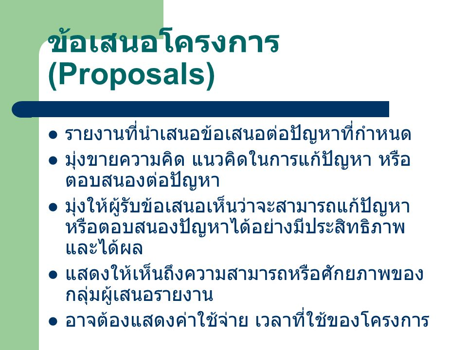 ข้อเสนอโครงการ (Proposals) รายงานที่นำเสนอข้อเสนอต่อปัญหาที่กำหนด มุ่งขายความคิด แนวคิดในการแก้ปัญหา หรือ ตอบสนองต่อปัญหา มุ่งให้ผู้รับข้อเสนอเห็นว่าจ