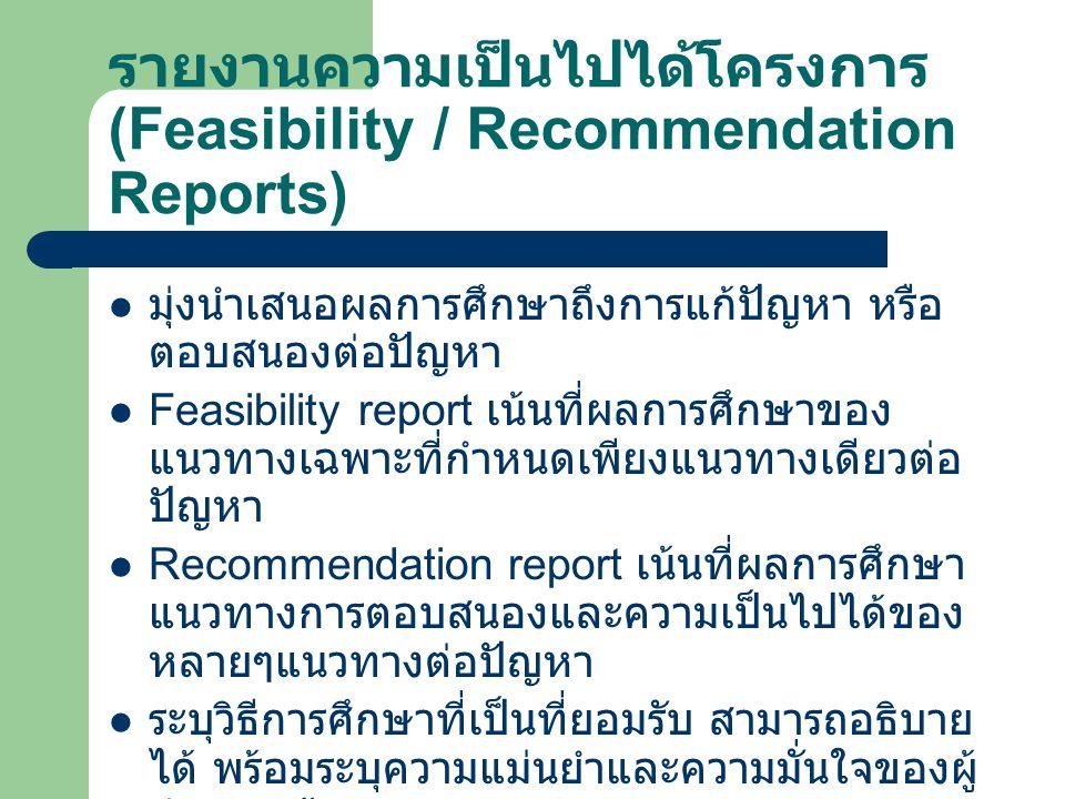รายงานความเป็นไปได้โครงการ (Feasibility / Recommendation Reports) มุ่งนำเสนอผลการศึกษาถึงการแก้ปัญหา หรือ ตอบสนองต่อปัญหา Feasibility report เน้นที่ผล