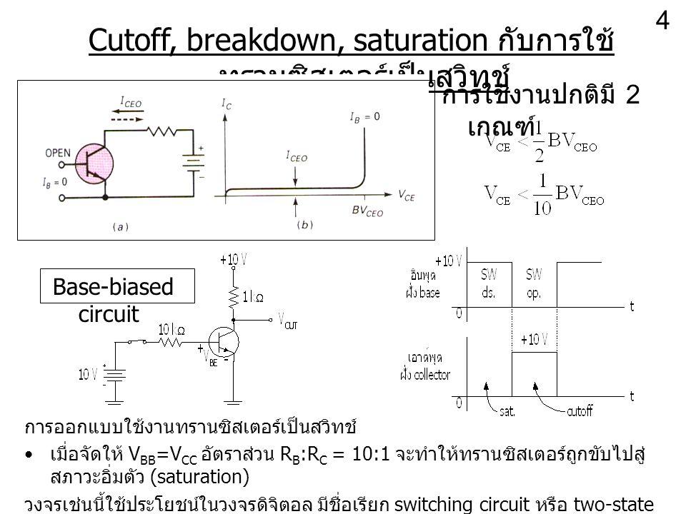 Cutoff, breakdown, saturation กับการใช้ ทรานซิสเตอร์เป็นสวิทช์ การใช้งานปกติมี 2 เกณฑ์ Base-biased circuit การออกแบบใช้งานทรานซิสเตอร์เป็นสวิทช์ เมื่อ