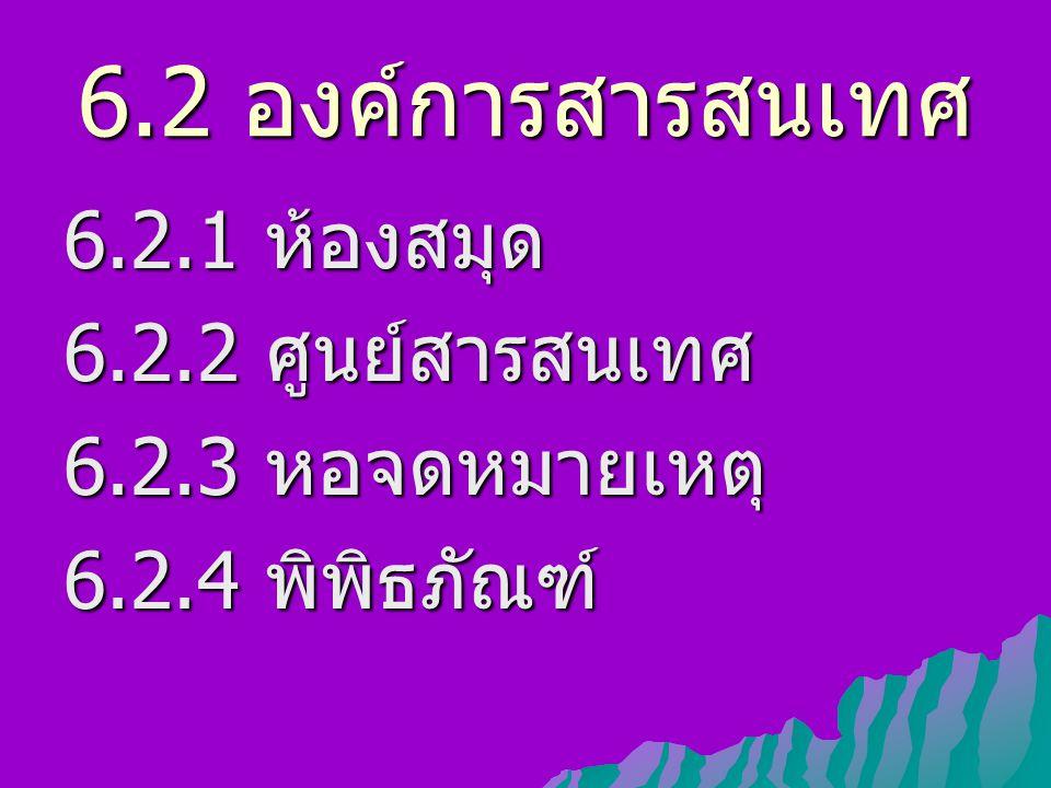6.2 องค์การสารสนเทศ 6.2.1 ห้องสมุด 6.2.2 ศูนย์สารสนเทศ 6.2.3 หอจดหมายเหตุ 6.2.4 พิพิธภัณฑ์