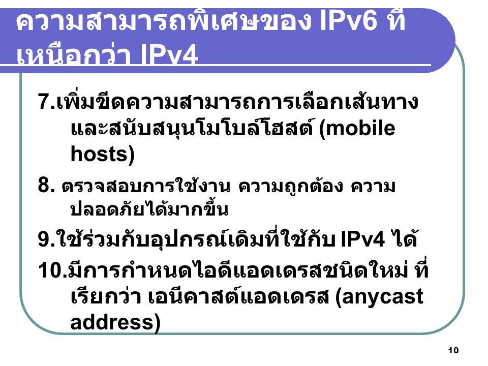 10 ความสามารถพิเศษของ IPv6 ที่ เหนือกว่า IPv4 7. เพิ่มขีดความสามารถการเลือกเส้นทาง และสนับสนุนโมโบล์โฮสต์ (mobile hosts) 8. ตรวจสอบการใช้งาน ความถูกต้