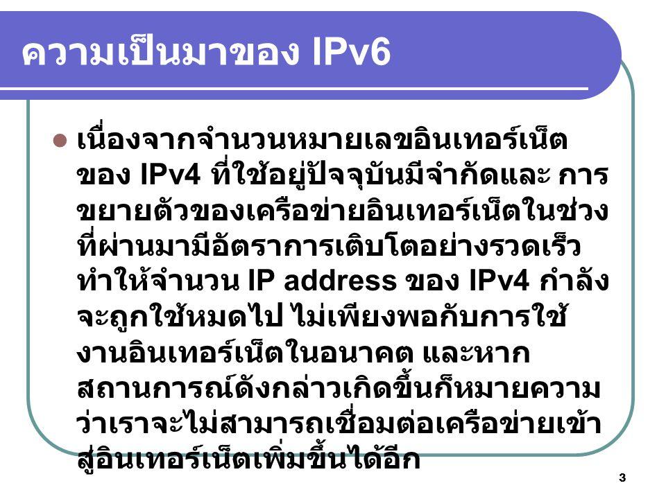 4 IPv6 IPv6 (Internet Protocol version 6) เป็นเวอร์ชัน ล่าสุดของ Internet Protocol และได้รวมผลิตภัณฑ์ ที่สนับสนุน IP มาเป็นส่วนหนึ่งด้วย รวมถึง ระบบปฏิบัติการหลัก IPv6 ได้รับการเรียกว่า IPng (IP Next Generation) โดยปกติ IPv6 เป็นกลุ่มของข้อกำหนดจาก Internet Engineering Task Force (IETF) IPv6 ได้รับการออกแบบให้ปฏิรูปกลุ่มของการ ปรับปรุง IP เวอร์ชัน 4 โดย host ของเครือข่ายและ node แบบ intermediate ซึ่ง IPv4 หรือ IPv6 สามารถดูแลแพ็คเกตของ IP เวอร์ชันอื่น ผู้ใช้และผู้ ให้บริการสามารถปรับรุ่นเป็น IPv6 โดยอิสระ