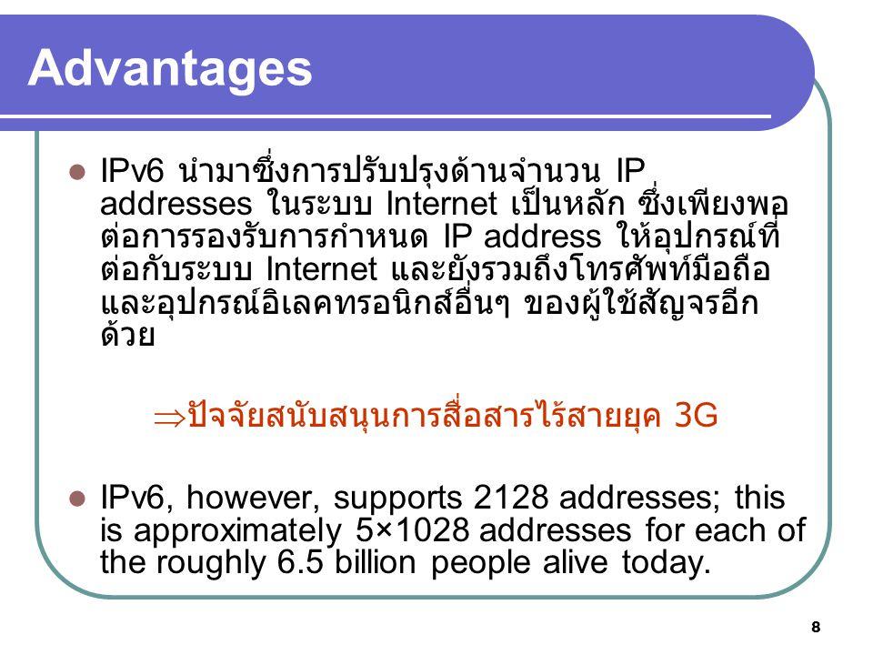 8 Advantages IPv6 นำมาซึ่งการปรับปรุงด้านจำนวน IP addresses ในระบบ Internet เป็นหลัก ซึ่งเพียงพอ ต่อการรองรับการกำหนด IP address ให้อุปกรณ์ที่ ต่อกับร