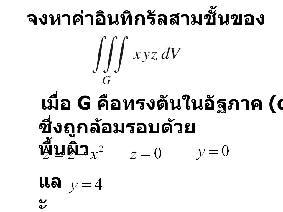 จงหาค่าอินทิกรัลสามชั้นของ เมื่อ G คือทรงตันในอัฐภาค (octant) ที่ 1 ซึ่งถูกล้อมรอบด้วย พื้นผิว แล ะ