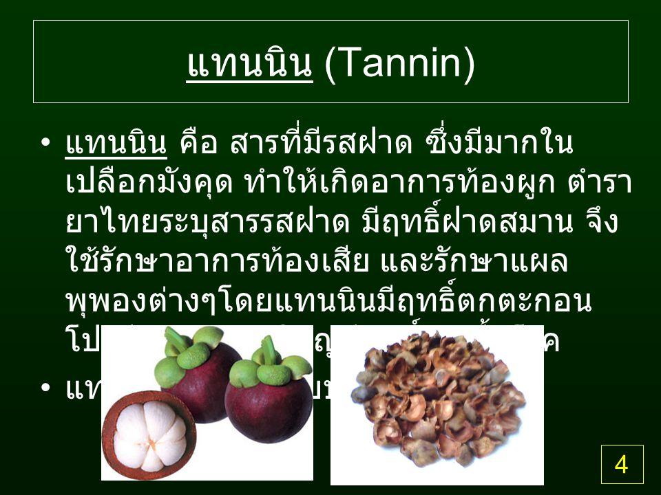 แทนนิน (Tannin) แทนนิน คือ สารที่มีรสฝาด ซึ่งมีมากใน เปลือกมังคุด ทำให้เกิดอาการท้องผูก ตำรา ยาไทยระบุสารรสฝาด มีฤทธิ์ฝาดสมาน จึง ใช้รักษาอาการท้องเสีย และรักษาแผล พุพองต่างๆโดยแทนนินมีฤทธิ์ตกตะกอน โปรตีน และส่วนใหญ่มีฤทธิ์ฆ่าเชื้อโรค แทนนินมีอยู่สองแบบ คือ 4