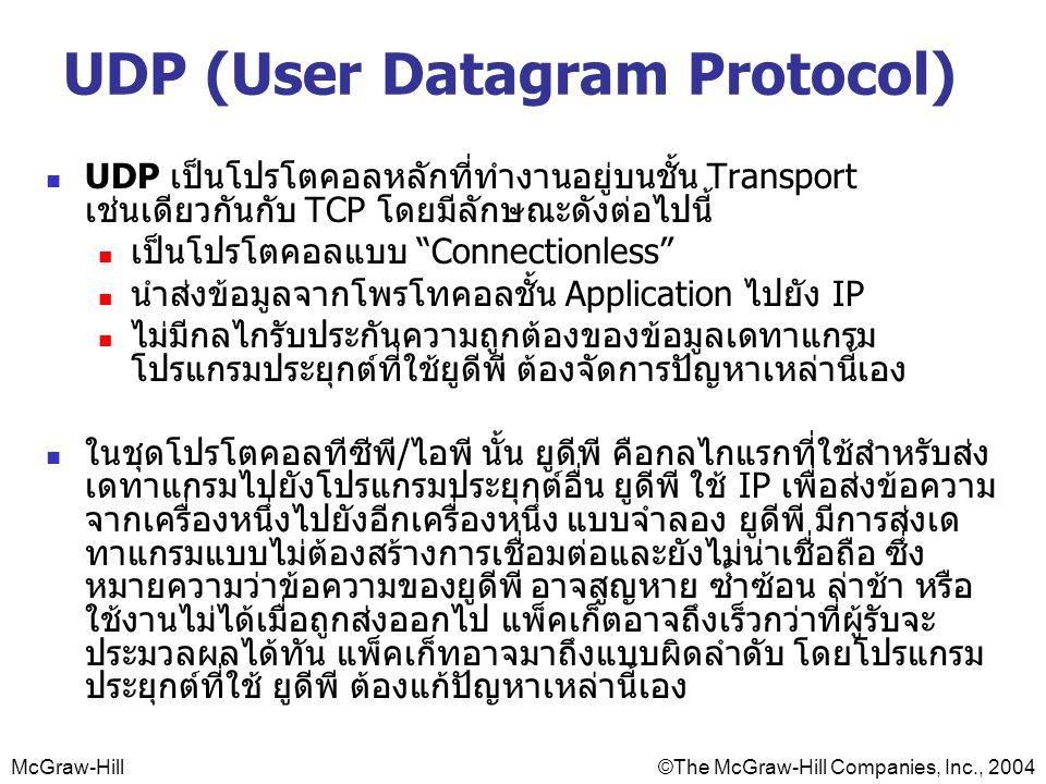 McGraw-Hill©The McGraw-Hill Companies, Inc., 2004 UDP (User Datagram Protocol) UDP เป็นโปรโตคอลหลักที่ทำงานอยู่บนชั้น Transport เช่นเดียวกันกับ TCP โดยมีลักษณะดังต่อไปนี้ เป็นโปรโตคอลแบบ Connectionless นำส่งข้อมูลจากโพรโทคอลชั้น Application ไปยัง IP ไม่มีกลไกรับประกันความถูกต้องของข้อมูลเดทาแกรม โปรแกรมประยุกต์ที่ใช้ยูดีพี ต้องจัดการปัญหาเหล่านี้เอง ในชุดโปรโตคอลทีซีพี/ไอพี นั้น ยูดีพี คือกลไกแรกที่ใช้สำหรับส่ง เดทาแกรมไปยังโปรแกรมประยุกต์อื่น ยูดีพี ใช้ IP เพื่อส่งข้อความ จากเครื่องหนึ่งไปยังอีกเครื่องหนึ่ง แบบจำลอง ยูดีพี มีการส่งเด ทาแกรมแบบไม่ต้องสร้างการเชื่อมต่อและยังไม่น่าเชื่อถือ ซึ่ง หมายความว่าข้อความของยูดีพี อาจสูญหาย ซ้ำซ้อน ล่าช้า หรือ ใช้งานไม่ได้เมื่อถูกส่งออกไป แพ็คเก็ตอาจถึงเร็วกว่าที่ผู้รับจะ ประมวลผลได้ทัน แพ็คเก็ทอาจมาถึงแบบผิดลำดับ โดยโปรแกรม ประยุกต์ที่ใช้ ยูดีพี ต้องแก้ปัญหาเหล่านี้เอง