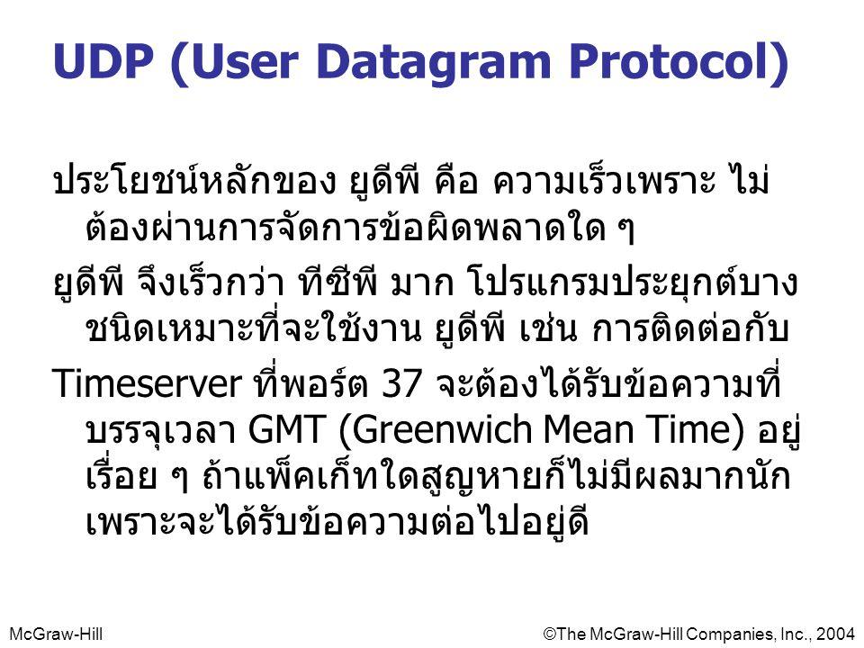 McGraw-Hill©The McGraw-Hill Companies, Inc., 2004 UDP (User Datagram Protocol) ประโยชน์หลักของ ยูดีพี คือ ความเร็วเพราะ ไม่ ต้องผ่านการจัดการข้อผิดพลาดใด ๆ ยูดีพี จึงเร็วกว่า ทีซีพี มาก โปรแกรมประยุกต์บาง ชนิดเหมาะที่จะใช้งาน ยูดีพี เช่น การติดต่อกับ Timeserver ที่พอร์ต 37 จะต้องได้รับข้อความที่ บรรจุเวลา GMT (Greenwich Mean Time) อยู่ เรื่อย ๆ ถ้าแพ็คเก็ทใดสูญหายก็ไม่มีผลมากนัก เพราะจะได้รับข้อความต่อไปอยู่ดี