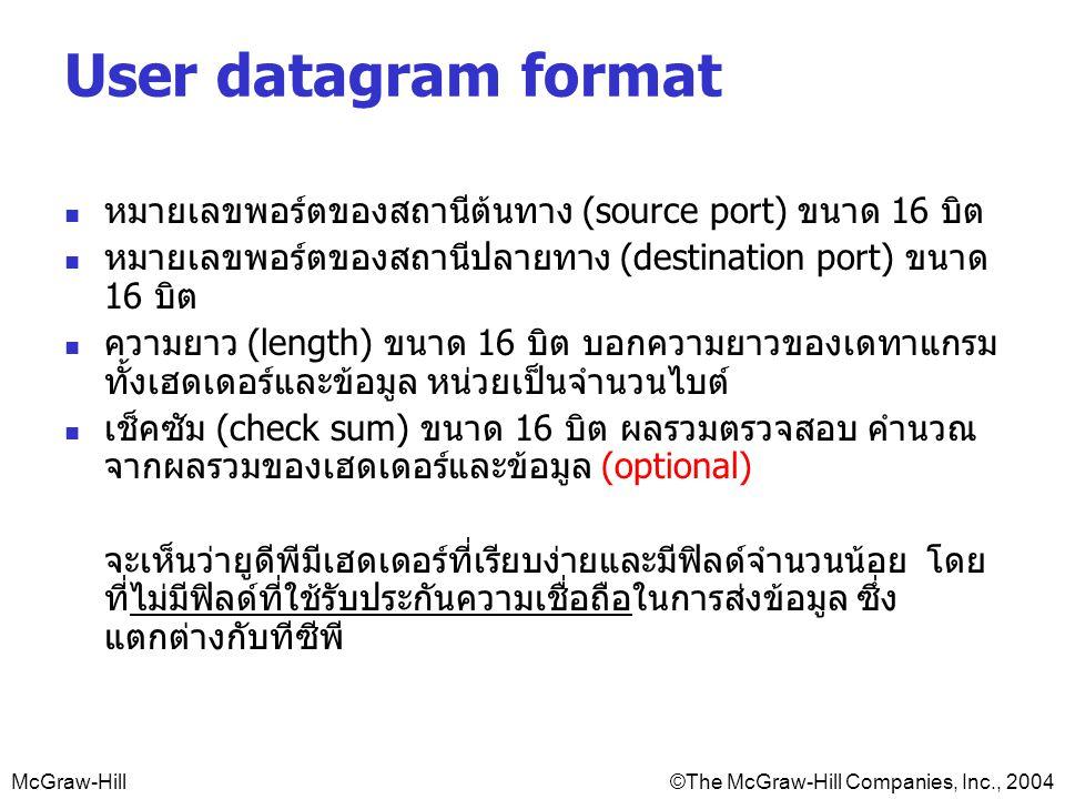 McGraw-Hill©The McGraw-Hill Companies, Inc., 2004 User datagram format หมายเลขพอร์ตของสถานีต้นทาง (source port) ขนาด 16 บิต หมายเลขพอร์ตของสถานีปลายทาง (destination port) ขนาด 16 บิต ความยาว (length) ขนาด 16 บิต บอกความยาวของเดทาแกรม ทั้งเฮดเดอร์และข้อมูล หน่วยเป็นจำนวนไบต์ เช็คซัม (check sum) ขนาด 16 บิต ผลรวมตรวจสอบ คำนวณ จากผลรวมของเฮดเดอร์และข้อมูล (optional) จะเห็นว่ายูดีพีมีเฮดเดอร์ที่เรียบง่ายและมีฟิลด์จำนวนน้อย โดย ที่ไม่มีฟิลด์ที่ใช้รับประกันความเชื่อถือในการส่งข้อมูล ซึ่ง แตกต่างกับทีซีพี