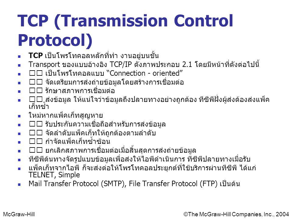 McGraw-Hill©The McGraw-Hill Companies, Inc., 2004 TCP (Transmission Control Protocol) TCP เป็นโพรโทคอลหลักที่ทำ งานอยู่บนชั้น Transport ของแบบอ้างอิง TCP/IP ดังภาพประกอบ 2.1 โดยมีหน้าที่ดังต่อไปนี้ เป็นโพรโทคอลแบบ Connection - oriented จัดเตรียมการส่งถ่ายข้อมูลโดยสร้างการเชื่อมต่อ รักษาสภาพการเชื่อมต่อ ส่งข้อมูล ให้แน่ใจว่าข้อมูลถึงปลายทางอย่างถูกต้อง ทีซีพีฝั่งผู้ส่งต้องส่งแพ็ค เก็ทซ้ำ ใหม่หากแพ็คเก็ทสูญหาย รับประกันความเชื่อถือสำหรับการส่งข้อมูล จัดลำดับแพ็คเก็ทให้ถูกต้องตามลำดับ กำจัดแพ็คเก็ทซ้ำซ้อน ยกเลิกสภาพการเชื่อมต่อเมื่อสิ้นสุดการส่งถ่ายข้อมูล ทีซีพีต้นทางจัดรูปแบบข้อมูลเพื่อส่งให้ไอพีดำเนินการ ทีซีพีปลายทางเมื่อรับ แพ็คเก็ทจากไอพี ก็จะส่งต่อให้โพรโทคอลประยุกต์ที่ใช้บริการผ่านทีซีพี ได้แก่ TELNET, Simple Mail Transfer Protocol (SMTP), File Transfer Protocol (FTP) เป็นต้น