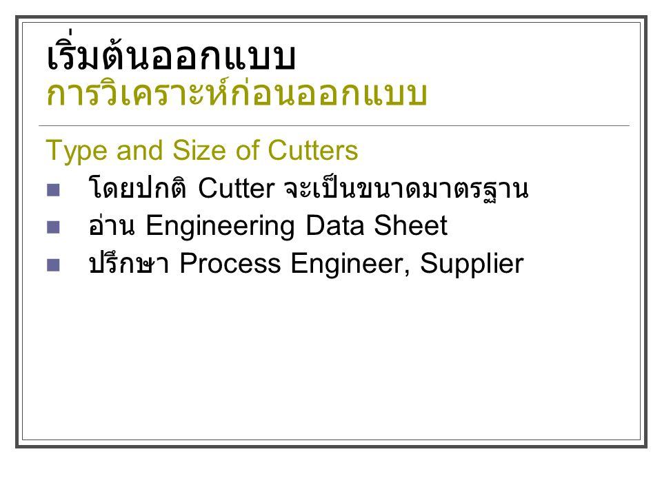 เริ่มต้นออกแบบ การวิเคราะห์ก่อนออกแบบ Type and Size of Cutters โดยปกติ Cutter จะเป็นขนาดมาตรฐาน อ่าน Engineering Data Sheet ปรึกษา Process Engineer, Supplier