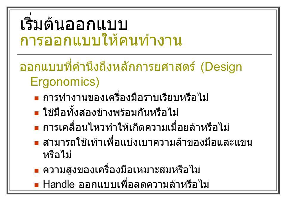 เริ่มต้นออกแบบ การออกแบบให้คนทำงาน ออกแบบที่คำนึงถึงหลักการยศาสตร์ (Design Ergonomics) การทำงานของเครื่องมือราบเรียบหรือไม่ ใช้มือทั้งสองข้างพร้อมกันหรือไม่ การเคลื่อนไหวทำให้เกิดความเมื่อยล้าหรือไม่ สามารถใช้เท้าเพื่อแบ่งเบาความล้าของมือและแขน หรือไม่ ความสูงของเครื่องมือเหมาะสมหรือไม่ Handle ออกแบบเพื่อลดความล้าหรือไม่