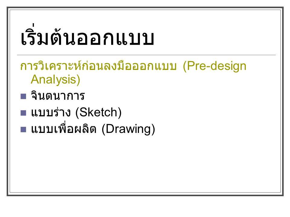 การวิเคราะห์ก่อนลงมือออกแบบ (Pre-design Analysis) จินตนาการ แบบร่าง (Sketch) แบบเพื่อผลิต (Drawing)
