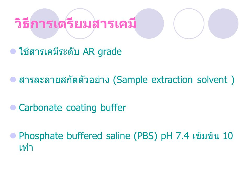 วิธีการเตรียมสารเคมี ใช้สารเคมีระดับ AR grade สารละลายสกัดตัวอย่าง (Sample extraction solvent ) Carbonate coating buffer Phosphate buffered saline (PBS) pH 7.4 เข้มข้น 10 เท่า