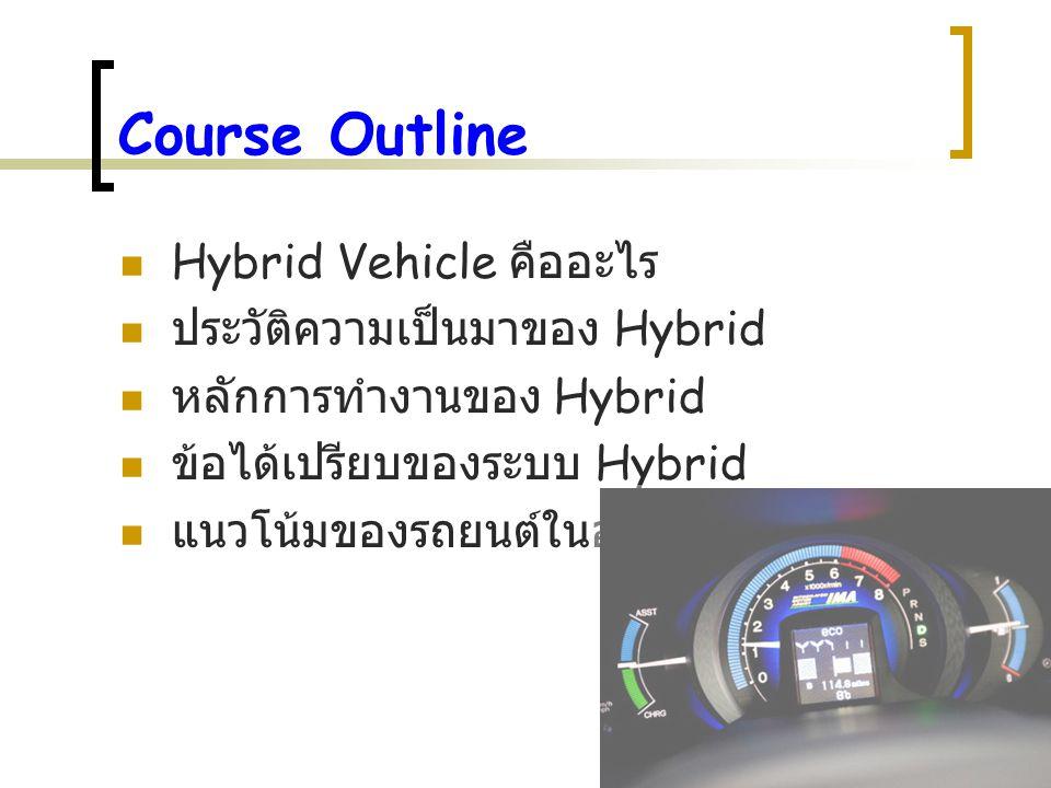 Course Outline Hybrid Vehicle คืออะไร ประวัติความเป็นมาของ Hybrid หลักการทำงานของ Hybrid ข้อได้เปรียบของระบบ Hybrid แนวโน้มของรถยนต์ในอนาคต