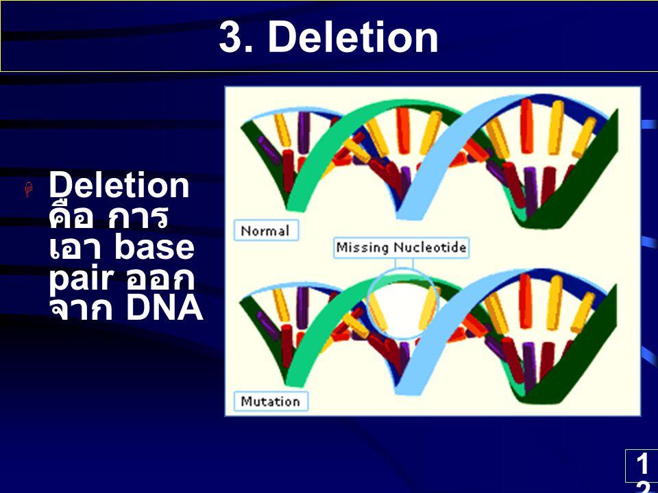 12 3. Deletion  Deletion คือ การ เอา base pair ออก จาก DNA
