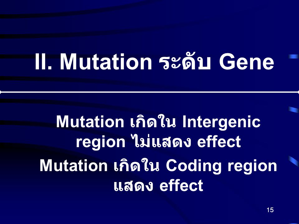 15 II. Mutation ระดับ Gene Mutation เกิดใน Intergenic region ไม่แสดง effect Mutation เกิดใน Coding region แสดง effect