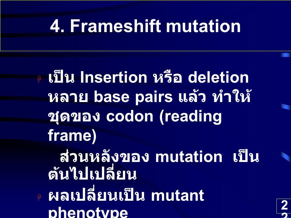 22 4. Frameshift mutation  เป็น Insertion หรือ deletion หลาย base pairs แล้ว ทำให้ ชุดของ codon (reading frame) ส่วนหลังของ mutation เป็น ต้นไปเปลี่ย
