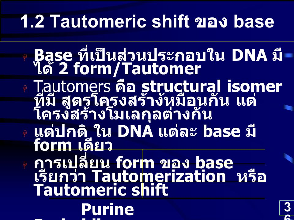 36 1.2 Tautomeric shift ของ base  Base ที่เป็นส่วนประกอบใน DNA มี ได้ 2 form/Tautomer  Tautomers คือ structural isomer ที่มี สูตรโครงสร้าง้หมือนกัน