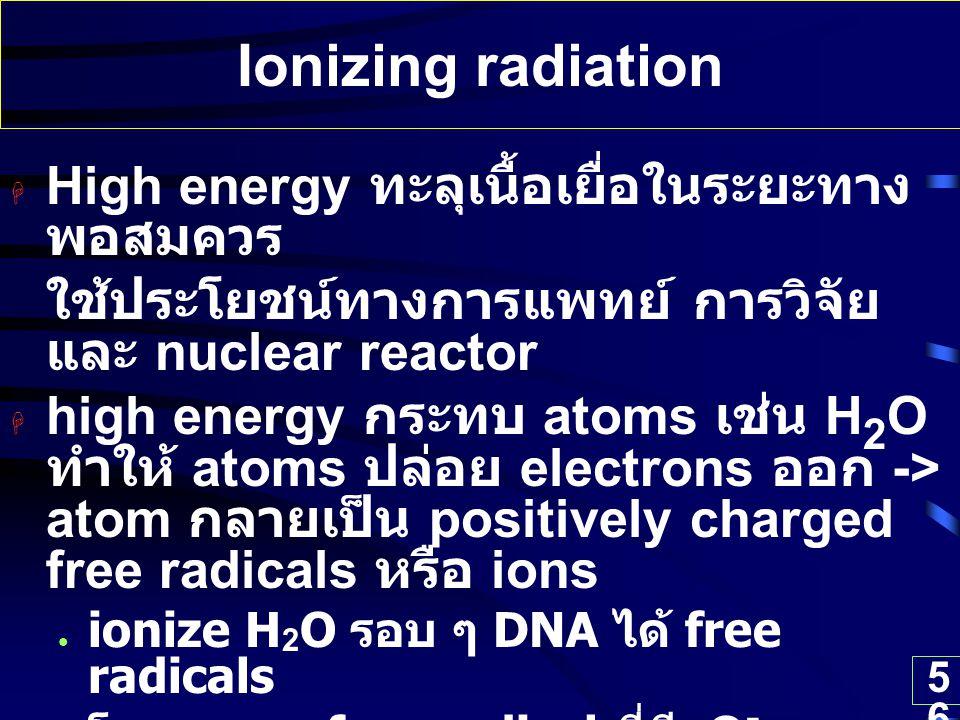 56 Ionizing radiation  High energy ทะลุเนื้อเยื่อในระยะทาง พอสมควร ใช้ประโยชน์ทางการแพทย์ การวิจัย และ nuclear reactor  high energy กระทบ atoms เช่น