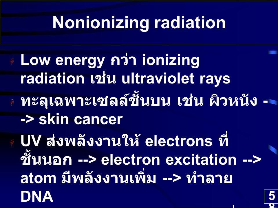 58 Nonionizing radiation  Low energy กว่า ionizing radiation เช่น ultraviolet rays  ทะลุเฉพาะเซลล์ชั้นบน เช่น ผิวหนัง - -> skin cancer  UV ส่งพลังง
