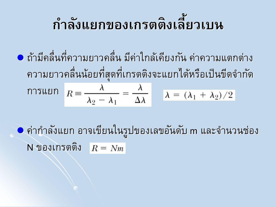ตัวอย่าง เมื่ออะตอมของธาตุที่อยู่ในสถานะก๊าซเกิดการกระตุ้นที่อุณหภูมิสูง จะ ปล่อยแสงที่มีค่าความยาวคลื่นเฉพาะค่าออกมา เป็นลักษณะสเปกตรัมเฉพาะของแต่ ละธาตุ ซึ่งธาตุโซเดียมจะให้แสงที่มีความยาวคลื่น 589.00 nm และ 589.59 nm a ) จะต้องเลือกเกรตติงให้มีค่ากำลังแยกอย่างน้อยเท่าใดเพื่อแยกแยะแสงสองความ ยาวคลื่นนี้ b ) ถ้าจะแยกแสงสองความยาวคลื่นนี้ที่แถบสว่างอันดับ 2 จะต้องใช้เกรตติงที่มีอย่าง น้อยกี่ช่อง