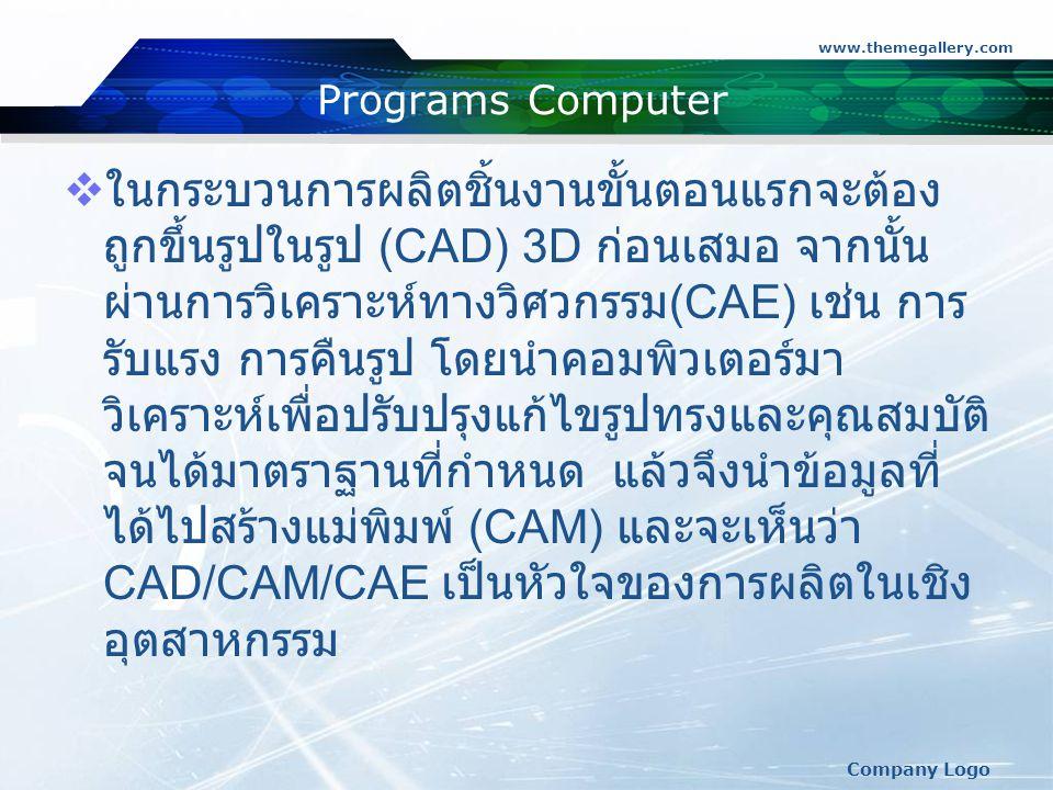 www.themegallery.com Company Logo Programs Computer  ในกระบวนการผลิตชิ้นงานขั้นตอนแรกจะต้อง ถูกขึ้นรูปในรูป (CAD) 3D ก่อนเสมอ จากนั้น ผ่านการวิเคราะห์ทางวิศวกรรม (CAE) เช่น การ รับแรง การคืนรูป โดยนำคอมพิวเตอร์มา วิเคราะห์เพื่อปรับปรุงแก้ไขรูปทรงและคุณสมบัติ จนได้มาตราฐานที่กำหนด แล้วจึงนำข้อมูลที่ ได้ไปสร้างแม่พิมพ์ (CAM) และจะเห็นว่า CAD/CAM/CAE เป็นหัวใจของการผลิตในเชิง อุตสาหกรรม