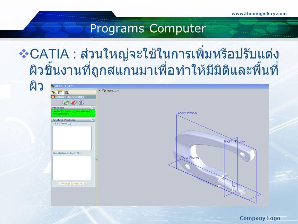 www.themegallery.com Company Logo Programs Computer  CATIA : ส่วนใหญ่จะใช้ในการเพิ่มหรือปรับแต่ง ผิวชิ้นงานที่ถูกสแกนมาเพื่อทำให้มีมิติและพื้นที่ ผิว