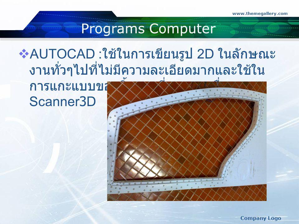 www.themegallery.com Company Logo Programs Computer  AUTOCAD : ใช้ในการเขียนรูป 2D ในลักษณะ งานทั่วๆไปที่ไม่มีความละเอียดมากและใช้ใน การแกะแบบของชิ้นงานที่มาจากเครื่อง Scanner3D