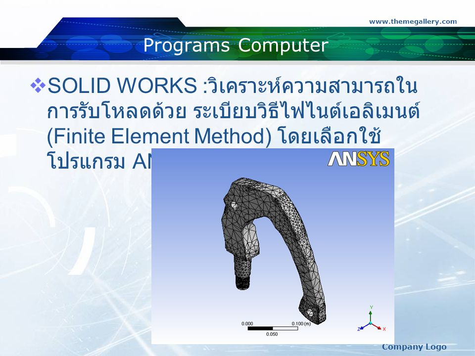 www.themegallery.com Company Logo Programs Computer  SOLID WORKS : วิเคราะห์ความสามารถใน การรับโหลดด้วย ระเบียบวิธีไฟไนต์เอลิเมนต์ (Finite Element Method) โดยเลือกใช้ โปรแกรม ANSYS Simulation 11.0