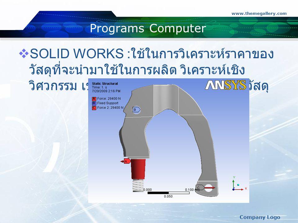 www.themegallery.com Company Logo Programs Computer  SOLID WORKS : ใช้ในการวิเคราะห์ราคาของ วัสดุที่จะนำมาใช้ในการผลิต วิเคราะห์เชิง วิศวกรรม เช่น วิเคราะห์ความแข็งแรงของวัสดุ